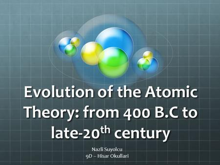Evolution of the Atomic Theory: from 400 B.C to late-20 th century Nazli Suyolcu 9D – Hisar Okullari.