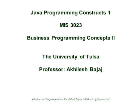 Java Programming Constructs 1 MIS 3023 Business Programming Concepts II The University of Tulsa Professor: Akhilesh Bajaj All slides in this presentation.