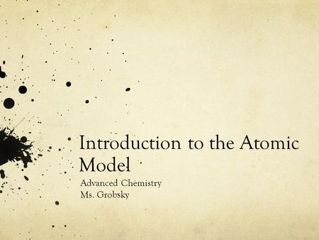 Introduction to the Atomic Model Advanced Chemistry Ms. Grobsky.