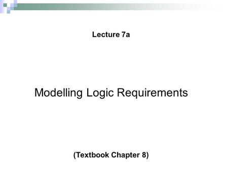 © 2008 Prentice Hall, Ovidiu Noran Lecture 7a 1 Modelling Logic Requirements (Textbook Chapter 8)