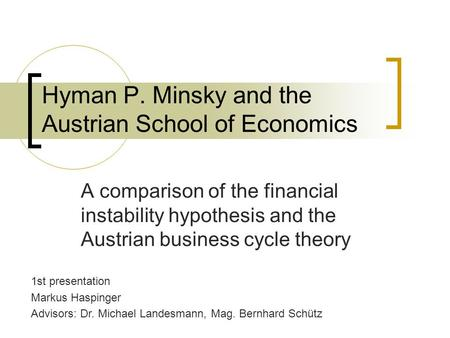 Hyman P. Minsky and the Austrian School of Economics A comparison of the financial instability hypothesis and the Austrian business cycle theory 1st presentation.