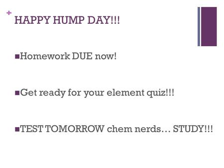+ HAPPY HUMP DAY!!! Homework DUE now! Get ready for your element quiz!!! TEST TOMORROW chem nerds… STUDY!!!