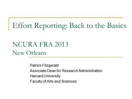 Effort Reporting: Back to the Basics NCURA FRA 2013 New Orleans Patrick Fitzgerald Associate Dean for Research Administration Harvard University Faculty.