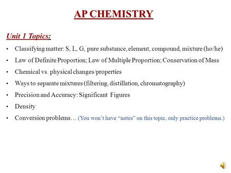 AP CHEMISTRY Unit 1 Topics: Classifying matter: S, L, G, pure substance, element, compound, mixture (ho/he) Law of Definite Proportion; Law of Multiple.