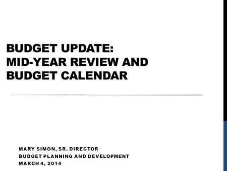 BUDGET UPDATE: MID-YEAR REVIEW AND BUDGET CALENDAR MARY SIMON, SR. DIRECTOR BUDGET PLANNING AND DEVELOPMENT MARCH 4, 2014.