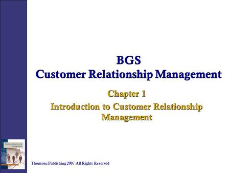 BGS Customer Relationship Management Chapter 1 Introduction to Customer Relationship Management Chapter 1 Introduction to Customer Relationship Management.