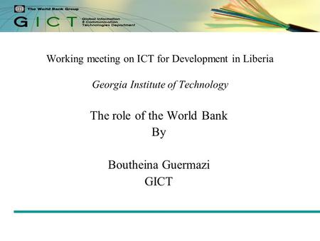 Working meeting on ICT for Development in Liberia Georgia Institute of Technology The role of the World Bank By Boutheina Guermazi GICT.