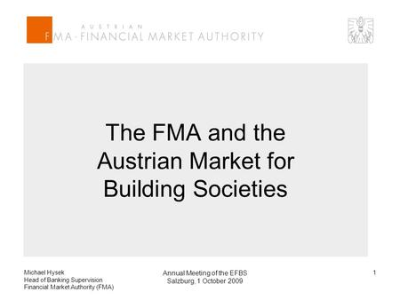 Michael Hysek Head of Banking Supervision Financial Market Authority (FMA) Annual Meeting of the EFBS Salzburg, 1 October 2009 1 The FMA and the Austrian.