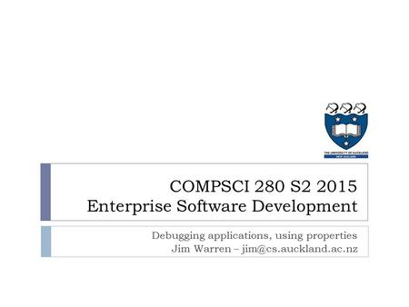 Debugging applications, using properties Jim Warren – COMPSCI 280 S2 2015 Enterprise Software Development.