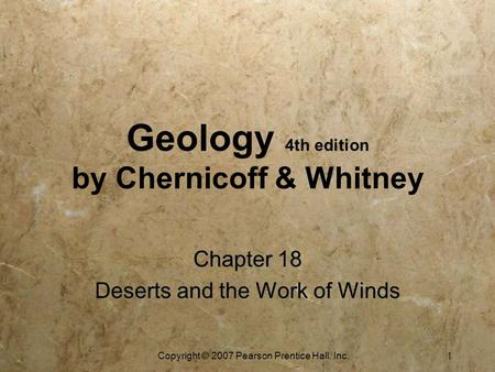 Copyright © 2007 Pearson Prentice Hall, Inc. 1 Geology 4th edition by Chernicoff & Whitney Chapter 18 Deserts and the Work of Winds Chapter 18 Deserts.