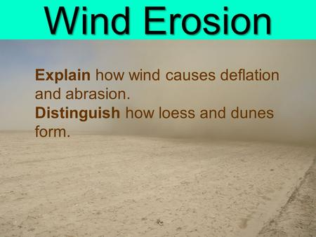 Wind Erosion Explain how wind causes deflation and abrasion. Distinguish how loess and dunes form.