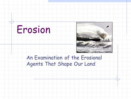 Erosion An Examination of the Erosional Agents That Shape Our Land.