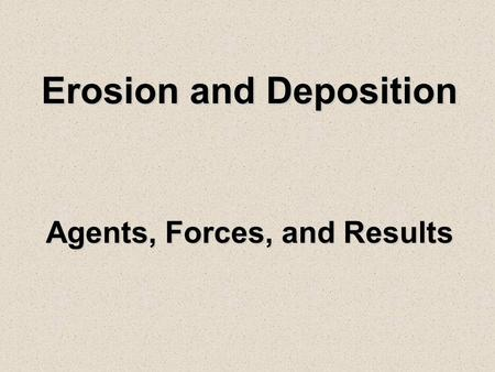 Erosion and Deposition Agents, Forces, and Results.