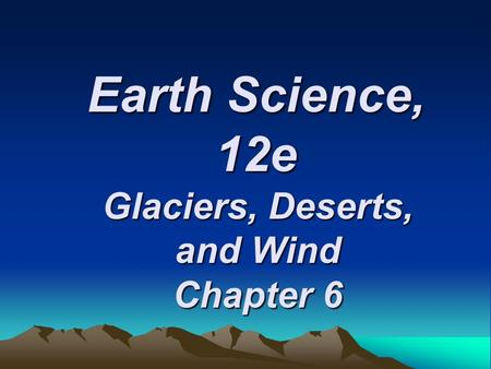 Earth Science, 12e Glaciers, Deserts, and Wind Chapter 6.
