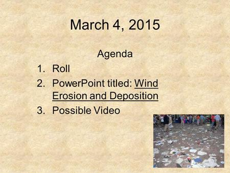 March 4, 2015 Agenda 1.Roll 2.PowerPoint titled: Wind Erosion and Deposition 3.Possible Video.
