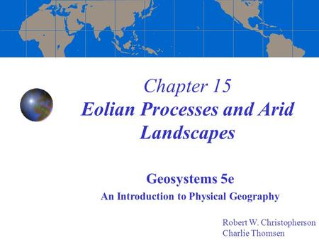Chapter 15 Eolian Processes <strong>and</strong> Arid Landscapes Geosystems 5e An Introduction to Physical Geography Robert W. Christopherson Charlie Thomsen.
