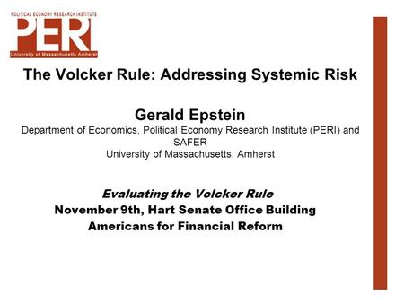The Volcker Rule: Addressing Systemic Risk Gerald Epstein Department of Economics, Political Economy Research Institute (PERI) and SAFER University of.