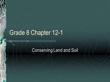 Grade 8 Chapter 12-1 Conserving Land and Soil. Objectives Describe how people use land Discuss the kinds of problems that occur when soil is not properly.