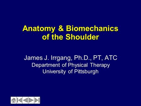 Anatomy & Biomechanics of the Shoulder James J. Irrgang, Ph.D., PT, ATC Department of Physical Therapy University of Pittsburgh.
