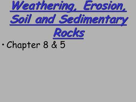 Weathering, Erosion, Soil and Sedimentary Rocks Chapter 8 & 5.
