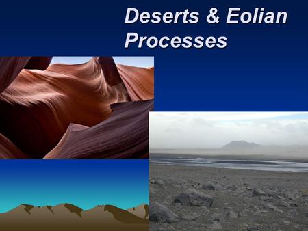 Deserts & Eolian Processes. Distribution and causes of dry lands Dry regions cover 30 percent of Earth's land surface Two climatic types are commonly.