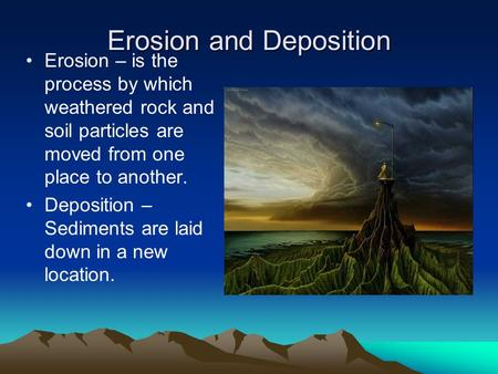 Erosion and Deposition Erosion – is the process by which weathered rock and soil particles are moved from one place to another. Deposition – Sediments.