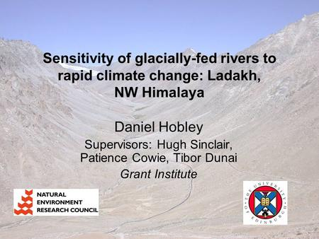 Sensitivity of glacially-fed rivers to rapid climate change: Ladakh, NW Himalaya Daniel Hobley Supervisors: Hugh Sinclair, Patience Cowie, Tibor Dunai.