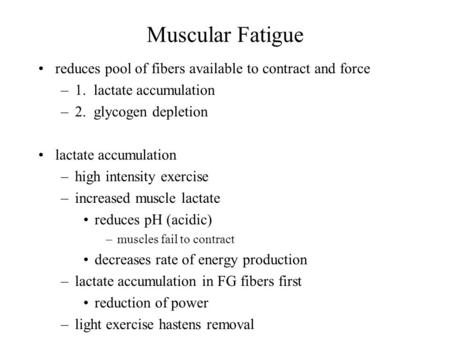 Muscular Fatigue reduces pool of fibers available to contract and force –1. lactate accumulation –2. glycogen depletion lactate accumulation –high intensity.