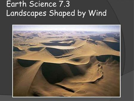 Earth Science 7.3 Landscapes Shaped by Wind. Key Concepts:  Students will identify today: How deflation causes erosion in the desert How abrasion shapes.