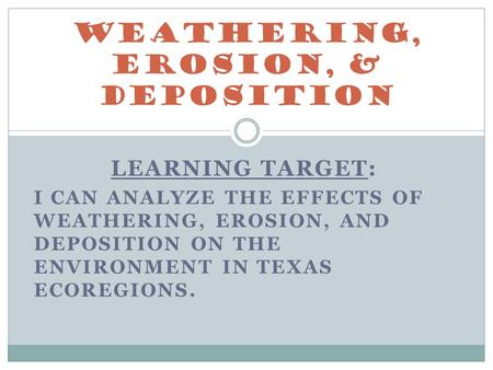 LEARNING TARGET: I CAN ANALYZE THE EFFECTS OF WEATHERING, EROSION, AND DEPOSITION ON THE ENVIRONMENT IN TEXAS ECOREGIONS. Weathering, Erosion, & Deposition.
