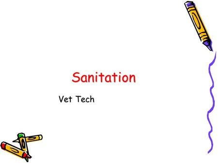 Sanitation Vet Tech. Sanitation Keeping something free of any elements that would endanger health.