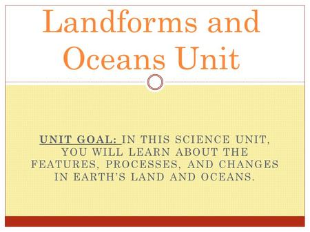 UNIT GOAL: IN THIS SCIENCE UNIT, YOU WILL LEARN ABOUT THE FEATURES, PROCESSES, AND CHANGES IN EARTH'S LAND AND OCEANS. Landforms and Oceans Unit.