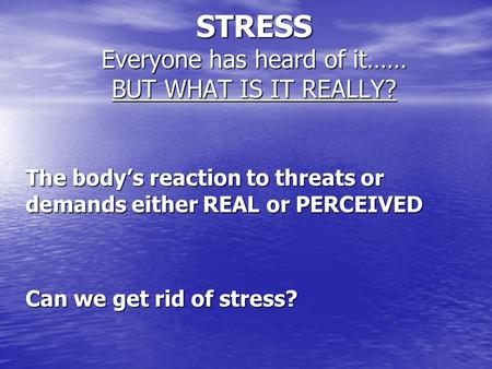 STRESS Everyone has heard of it…… BUT WHAT IS IT REALLY? The body's reaction to threats or demands either REAL or PERCEIVED Can we get rid of stress?