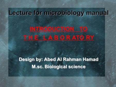 Lecture for microbiology manual INTRODUCTION TO T H E L A B O R ATO RY Design by: Abed Al Rahman Hamad M.sc. Biological science.