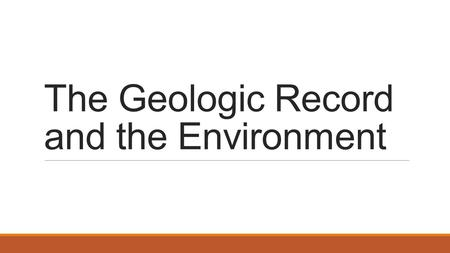 The Geologic Record and the Environment. Geologic Time Evidence suggests Earth is approximately 4.6 billion years old! Earth's history is divided into.