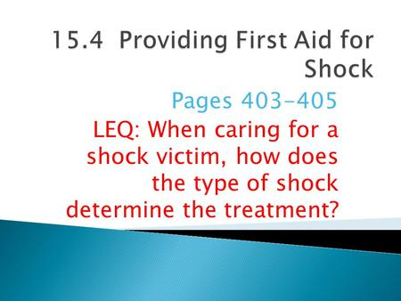 Pages 403-405 LEQ: When caring for a shock victim, how does the type of shock determine the treatment?