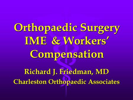 Orthopaedic Surgery IME& Workers' Compensation Richard J. Friedman, MD Charleston Orthopaedic Associates.