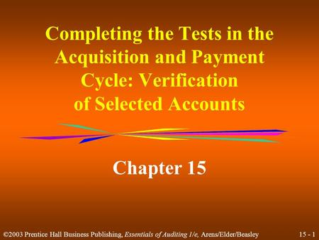 15 - 1 ©2003 Prentice Hall Business Publishing, Essentials of Auditing 1/e, Arens/Elder/Beasley Completing the Tests in the Acquisition and Payment Cycle:
