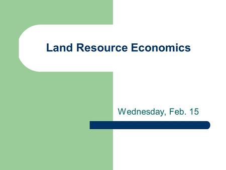 Land Resource Economics Wednesday, Feb. 15. Characteristics of Land Unique – fixed in location Heterogeneous in topography, geology, hydrology, fertility.