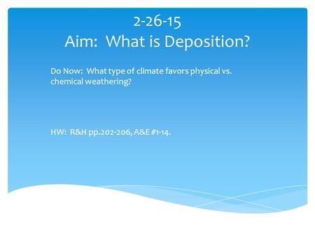 2-26-15 Aim: What is Deposition? Do Now: What type of climate favors physical vs. chemical weathering? HW: R&H pp.202-206, A&E #1-14.