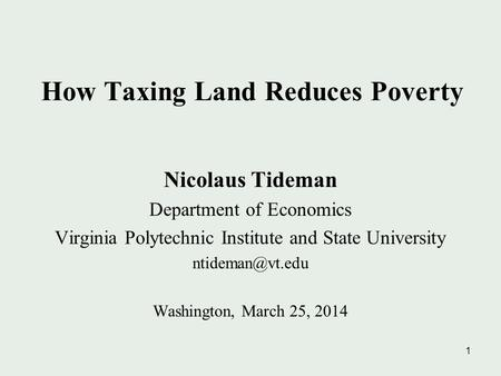 1 How Taxing Land Reduces Poverty Nicolaus Tideman Department of Economics Virginia Polytechnic Institute and State University Washington,