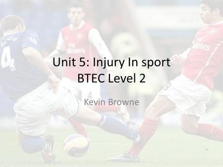 Unit 5: Injury In sport BTEC Level 2 Kevin Browne.