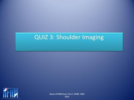 Basics Of MRI:How I Do It AFIIM -ISRA 2015 QUIZ 3: Shoulder Imaging.
