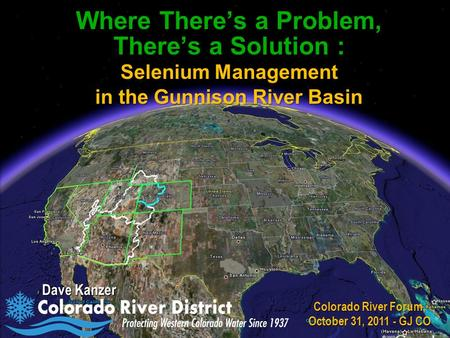 Where There's a Problem, There's a Solution : Selenium Management in the Gunnison River Basin Dave Kanzer Colorado River Forum, October 31, 2011 - GJ CO.