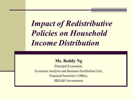 Impact of Redistributive Policies on Household Income Distribution Ms. Reddy Ng Principal Economist, Economic Analysis and Business Facilitation Unit,