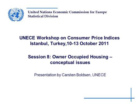 United Nations Economic Commission for Europe Statistical Division UNECE Workshop on Consumer Price Indices Istanbul, Turkey,10-13 October 2011 Session.