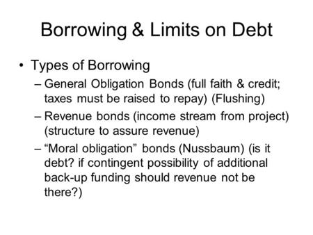 Borrowing & Limits on Debt Types of Borrowing –General Obligation Bonds (full faith & credit; taxes must be raised to repay) (Flushing) –Revenue bonds.