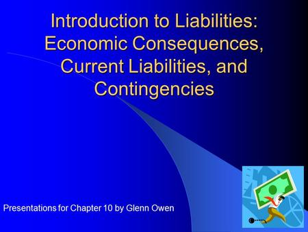 Introduction to Liabilities: Economic Consequences, Current Liabilities, and Contingencies Presentations for Chapter 10 by Glenn Owen.