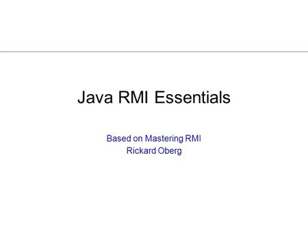 Java RMI Essentials Based on Mastering RMI Rickard Oberg.