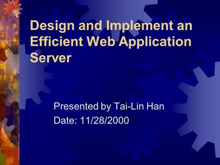 Design and Implement an Efficient Web Application Server Presented by Tai-Lin Han Date: 11/28/2000.